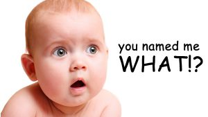 "baby's face shocked with text ""you named me what?!"""