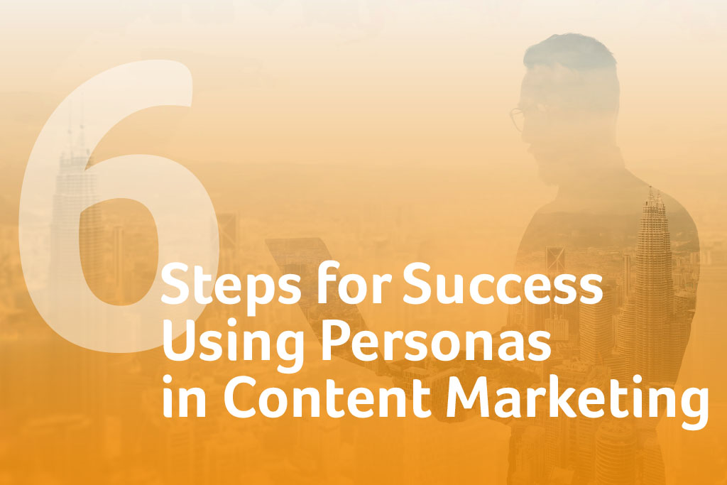 6 Steps for Success Using Personas in Content Marketing