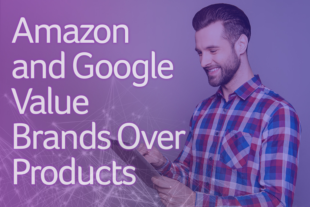 Amazon and Google Value Brands Over Products