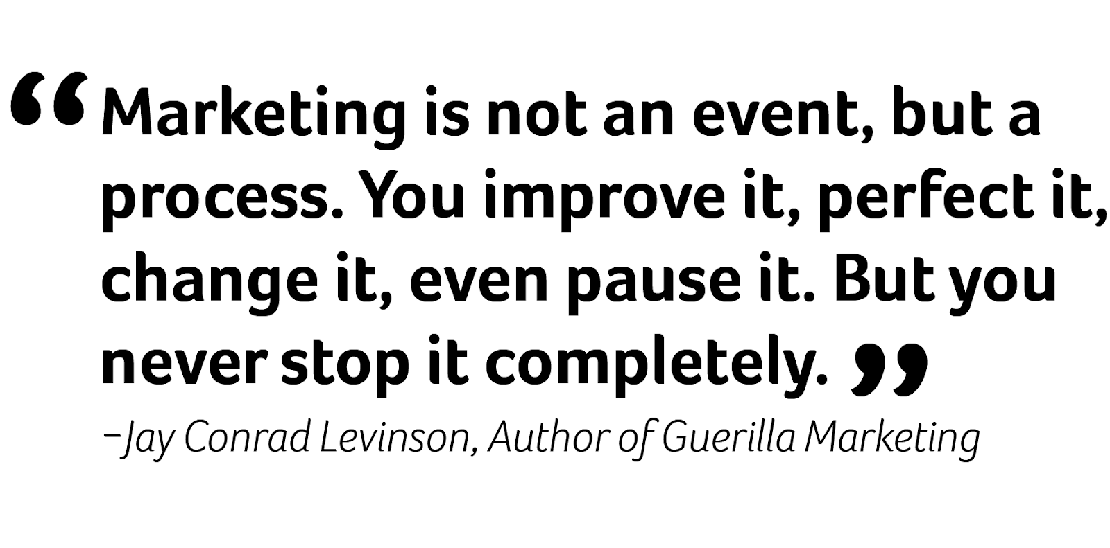 jay conrad levinson quote - marketing is not an event, but a process. you improve it, perfect it, change it, even pause it. But you never stop it completely.