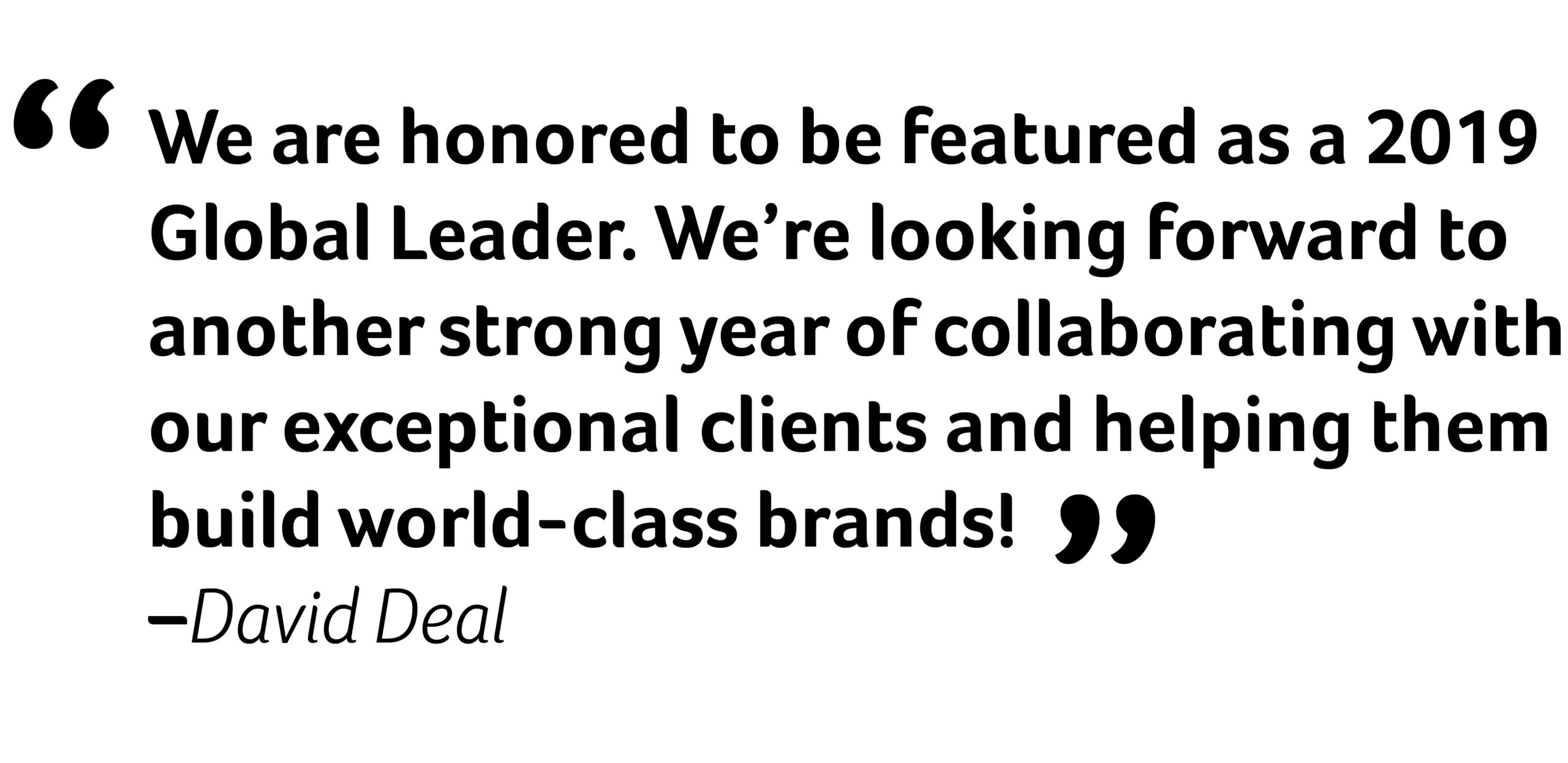 """We are honored to be featured as a 2019 Global Leader. We're looking forward to another strong year of collaborating with our exceptional clients and helping them build world-class brands!"" David Deal"